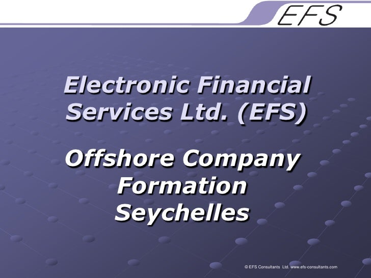 Electronic Financial Services Ltd. (EFS)<br />Offshore Company Formation Seychelles<br />© EFS Consultants  Ltd. www.efs-c...