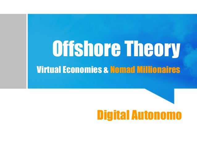Offshore Theory Virtual Economies & Nomad Millionaires Virtual PlacesDigital Autonomo