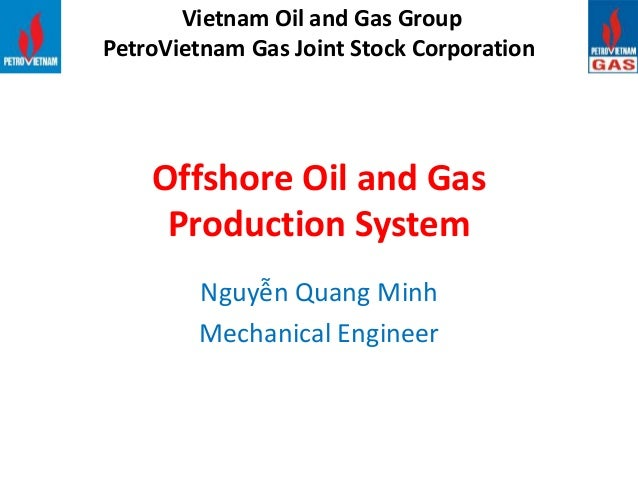 Offshore Oil and Gas Production System Nguyễn Quang Minh Mechanical Engineer Vietnam Oil and Gas Group PetroVietnam Gas Jo...