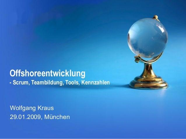 Offshoreentwicklung - Scrum, Teambildung, Tools, Kennzahlen  Wolfgang Kraus 29.01.2009, München
