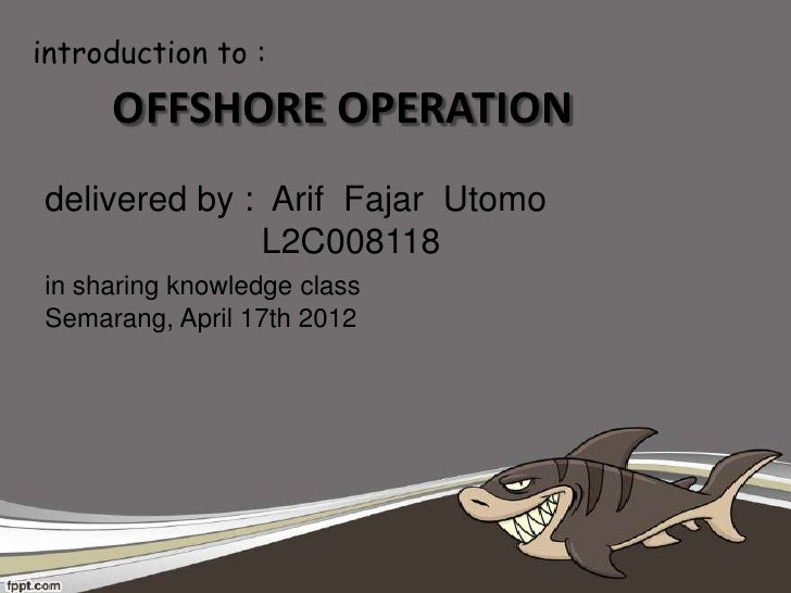introduction to :     OFFSHORE OPERATIONdelivered by : Arif Fajar Utomo              L2C008118in sharing knowledge classSe...