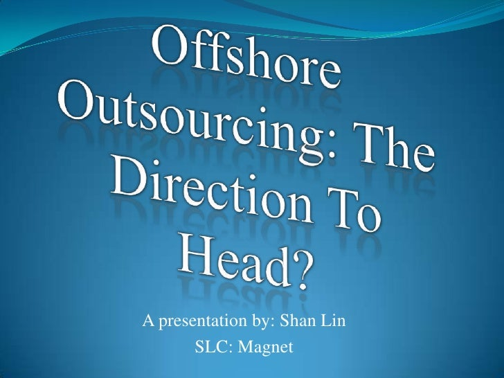 Offshore Outsourcing: The Direction To Head?<br />A presentation by: Shan Lin<br />SLC: Magnet<br />
