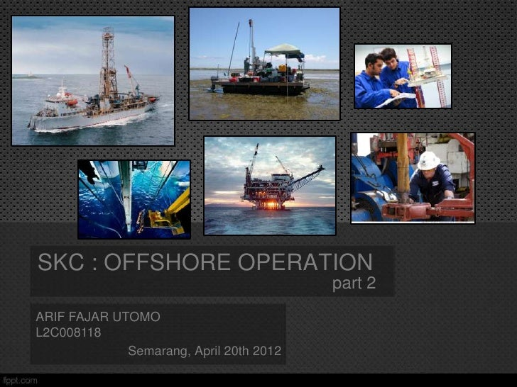 SKC : OFFSHORE OPERATION                                         part 2ARIF FAJAR UTOMOL2C008118             Semarang, Apr...