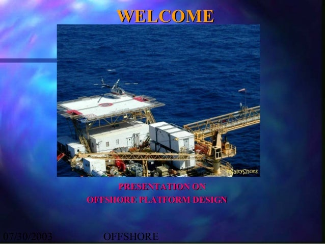 WELCOME                  PRESENTATION ON             OFFSHORE PLATFORM DESIGN07/30/2003     OFFSHORE