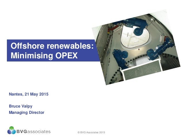 Offshore renewables: Minimising OPEX Nantes, 21 May 2015 Bruce Valpy Managing Director © BVG Associates 2015