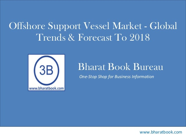 Bharat Book Bureau www.bharatbook.com One-Stop Shop for Business Information Offshore Support Vessel Market - Global Trend...
