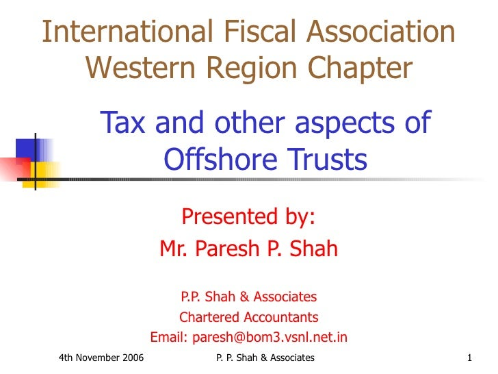 Tax and other aspects of Offshore Trusts Presented by: Mr. Paresh P. Shah P.P. Shah & Associates Chartered Accountants...