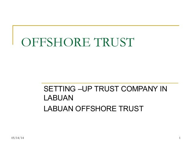 05/14/14 1 OFFSHORE TRUST SETTING –UP TRUST COMPANY IN LABUAN LABUAN OFFSHORE TRUST