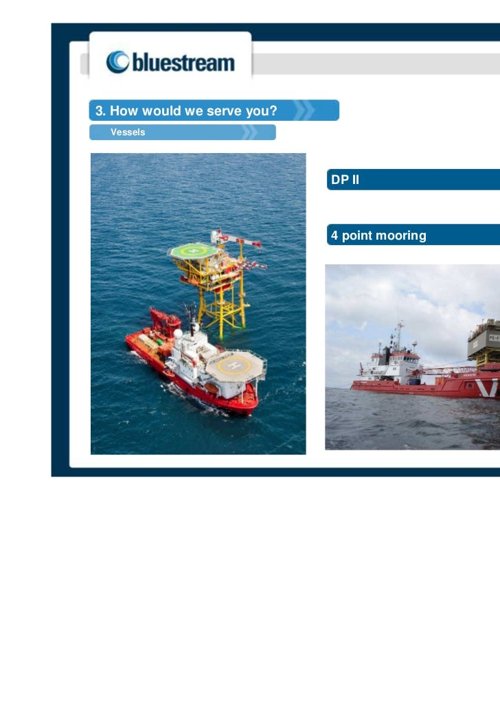 3. How would we serve you?  Vessels                             DP II                             4 point mooring