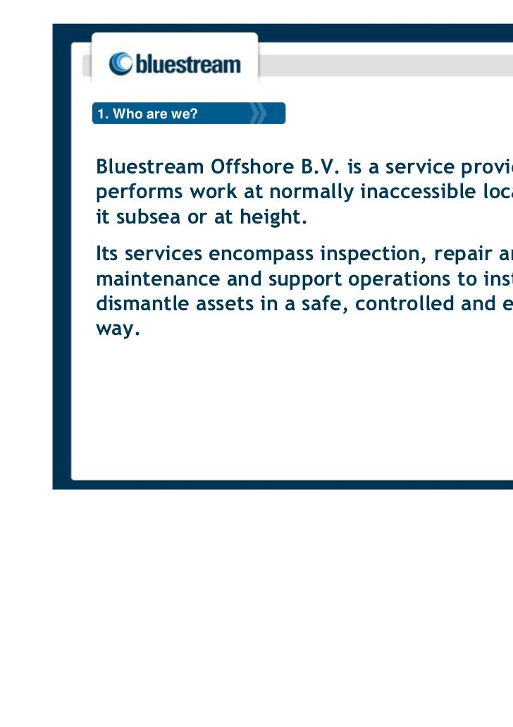 1. Who are we?Bluestream Offshore B.V. is a service provider whoperforms work at normally inaccessible locations, beit sub...