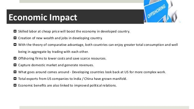 Economic Impact  Skilled labor at cheap price will boost the economy in developed country.  Creation of new wealth and j...