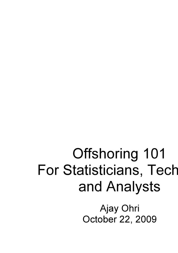 Offshoring 101 For Statisticians, Techies and Analysts Ajay Ohri October 22, 2009