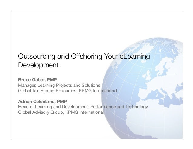 Outsourcing and Offshoring Your eLearning Development Bruce Gabor, PMP Manager, Learning Projects and Solutions Global Tax...