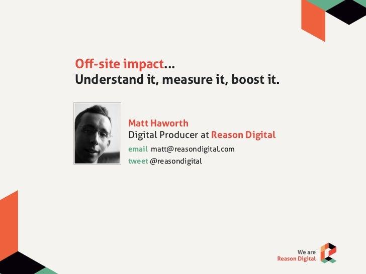 Off-site impact...Understand it, measure it, boost it.         Matt Haworth         Digital Producer at Reason Digital     ...