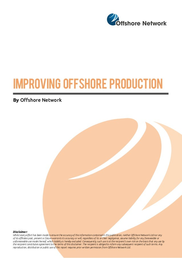 IMPROVING OFFSHORE PRODUCTION By Offshore Network Disclaimer: Whilst every effort has been made to ensure the accuracy of ...