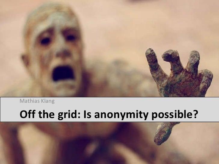 Off the grid: Is anonymity possible? <ul><li>Mathias Klang </li></ul>