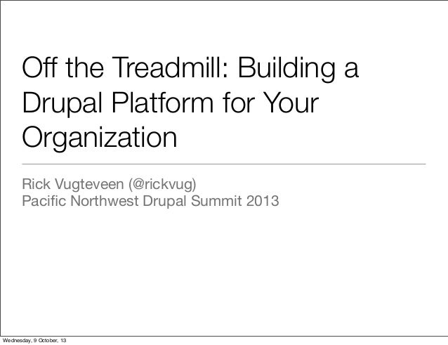 Off the Treadmill: Building a Drupal Platform for Your Organization Rick Vugteveen (@rickvug) Pacific Northwest Drupal Summ...