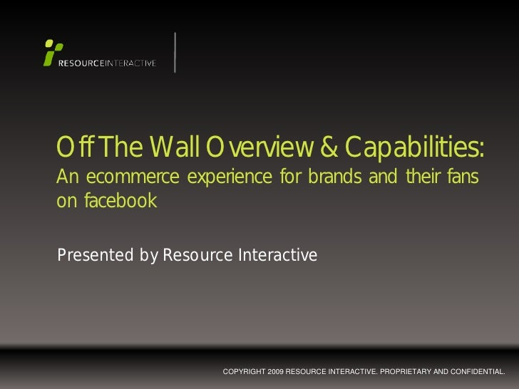 Off The Wall Overview & Capabilities: An ecommerce experience for brands and their fans on facebook  Presented by Resource...