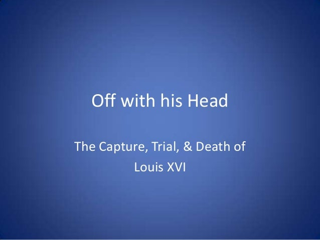 Off with his Head The Capture, Trial, & Death of Louis XVI