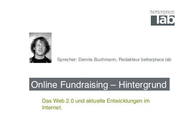 Online Fundraising – Hintergrund! Das Web 2.0 und aktuelle Entwicklungen im Internet. ! Sprecher: Dennis Buchmann, Redakte...