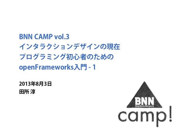 BNN CAMP vol.3 インタラクションデザインの現在 プログラミング初心者のための openFrameworks入門 - 1 2013年8月3日 田所 淳