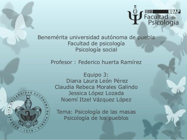 Benemérita universidad autónoma de puebla Facultad de psicología Psicología social Profesor : Federico huerta Ramírez Equi...