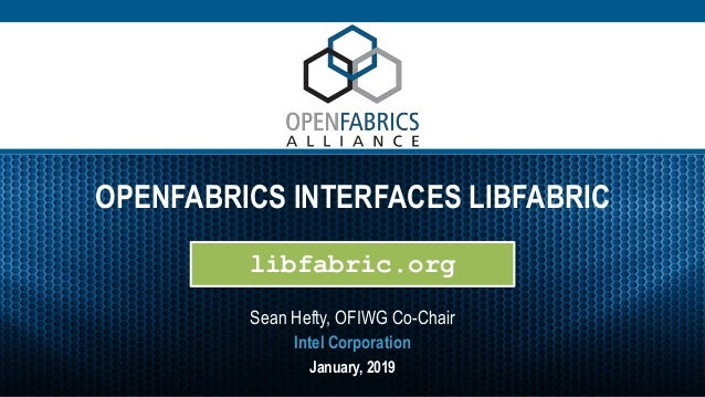 OPENFABRICS INTERFACES LIBFABRIC Sean Hefty, OFIWG Co-Chair January, 2019 Intel Corporation libfabric.org