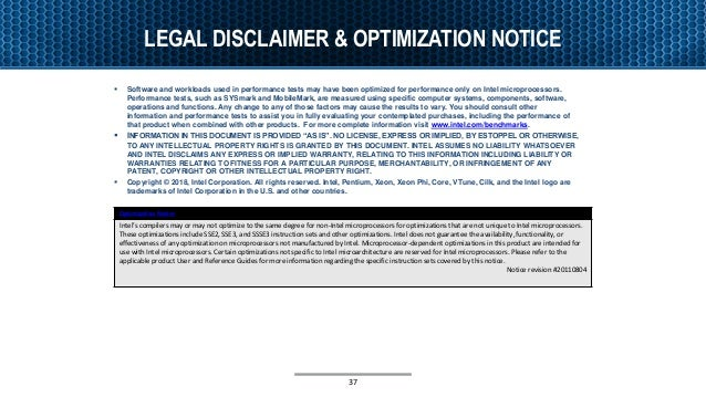 LEGAL DISCLAIMER & OPTIMIZATION NOTICE 37 Optimization Notice Intel's compilers may or may not optimize to the same degree...