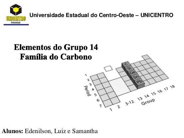 Universidade Estadual do Centro-Oeste – UNICENTRO Elementos do Grupo 14 Família do Carbono Alunos: Edenilson, Luiz e Saman...