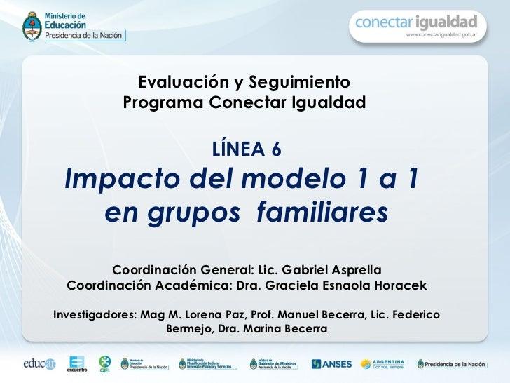 Evaluación y Seguimiento  Programa Conectar Igualdad   LÍNEA 6 Impacto del modelo 1 a 1  en grupos  familiares Coordinació...
