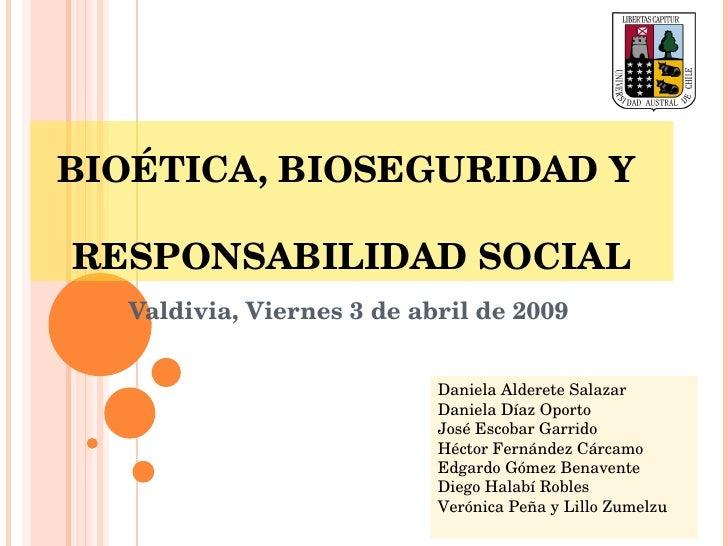 BIOÉTICA, BIOSEGURIDAD Y    RESPONSABILIDAD SOCIAL Valdivia, Viernes 3 de abril de 2009 Daniela Alderete Salazar Daniela D...