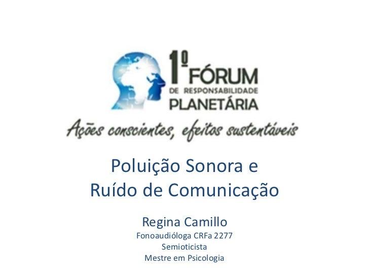 Poluição Sonora eRuído de Comunicação     Regina Camillo    Fonoaudióloga CRFa 2277          Semioticista      Mestre em P...