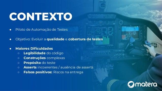 CONTEXTO ● Piloto de Automação de Testes ● Objetivo: Evoluir a qualidade e cobertura de testes ● Maiores Dificuldades ○ Leg...