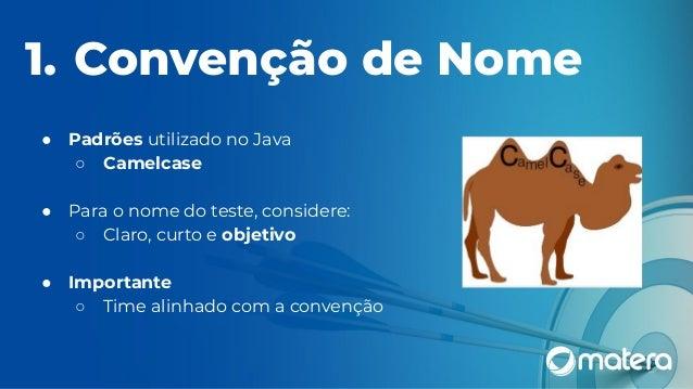 1. Convenção de Nome ● Padrões utilizado no Java ○ Camelcase ● Para o nome do teste, considere: ○ Claro, curto e objetivo ...