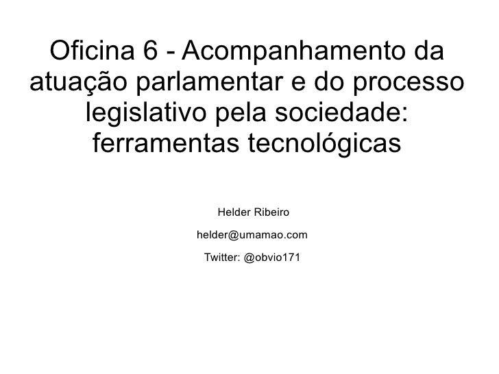 Oficina 6 - Acompanhamento da atuação parlamentar e do processo legislativo pela sociedade: ferramentas tecnológicas Helde...