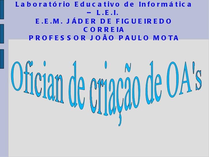Laboratório Educativo de Informática – L.E.I.  E.E.M. JÁDER DE FIGUEIREDO CORREIA PROFESSOR JOÃO PAULO MOTA Ofician de cri...