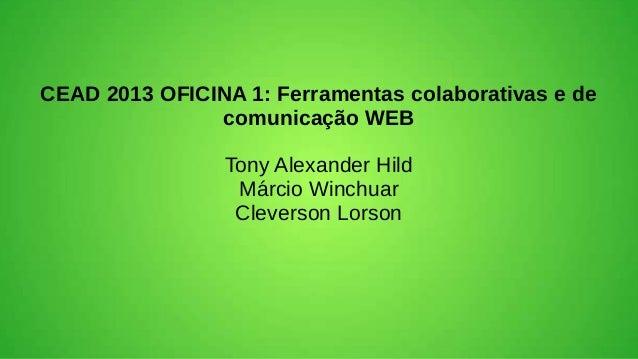 CEAD 2013 OFICINA 1: Ferramentas colaborativas e decomunicação WEBTony Alexander HildMárcio WinchuarCleverson Lorson