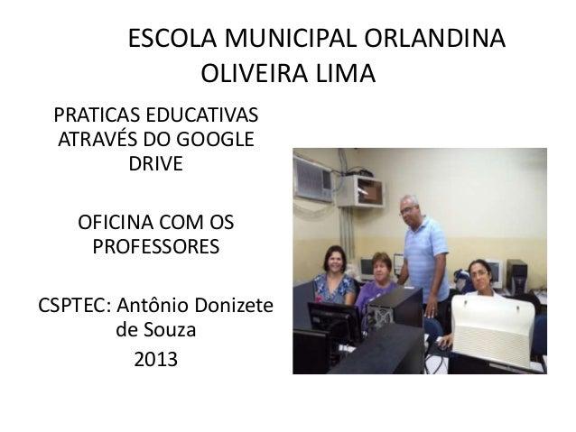 ESCOLA MUNICIPAL ORLANDINA OLIVEIRA LIMA PRATICAS EDUCATIVAS ATRAVÉS DO GOOGLE DRIVE OFICINA COM OS PROFESSORES CSPTEC: An...