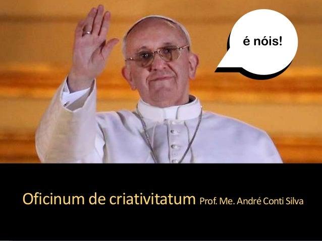 Oficinum de criativitatum Prof.Me.AndréContiSilva é nóis!