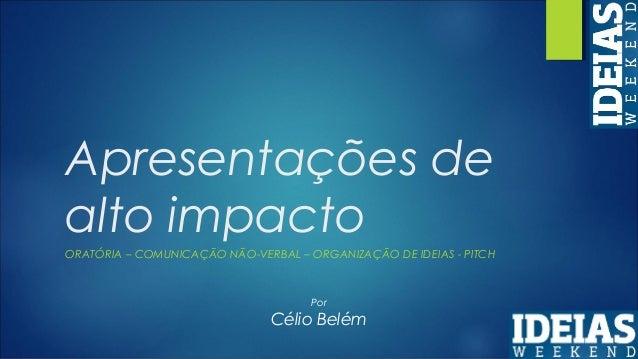 Apresentações de alto impacto ORATÓRIA – COMUNICAÇÃO NÃO-VERBAL – ORGANIZAÇÃO DE IDEIAS - PITCH Por Célio Belém