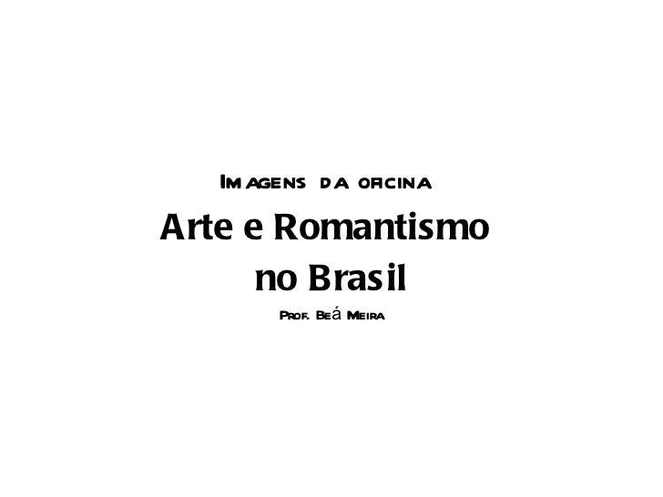 <ul><li>Imagens da oficina   </li></ul><ul><li>Arte e Romantismo  </li></ul><ul><li>no Brasil </li></ul><ul><li>Prof. Beá ...