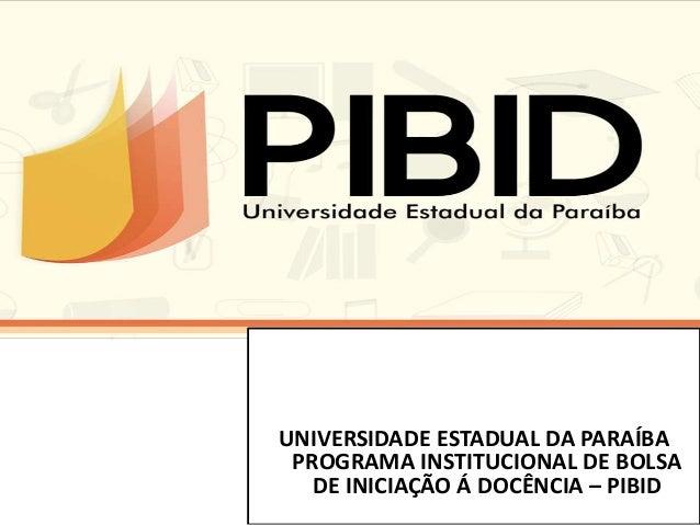 UNIVERSIDADE ESTADUAL DA PARAÍBA PROGRAMA INSTITUCIONAL DE BOLSA DE INICIAÇÃO Á DOCÊNCIA – PIBID