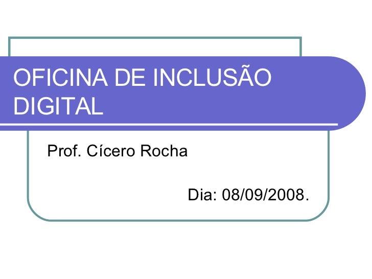 OFICINA DE INCLUSÃO DIGITAL Prof. Cícero Rocha Dia: 08/09/2008.