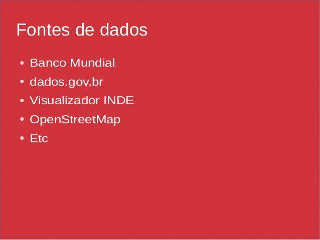 Fontes de dados ● Banco Mundial ● dados.gov.br ● Visualizador INDE ● OpenStreetMap ● Etc