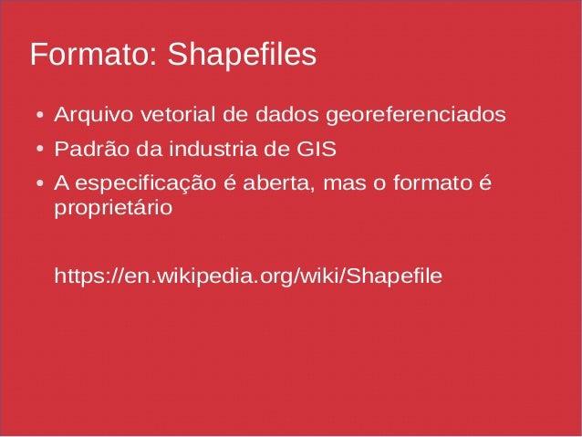 Formato: Shapefiles ● Arquivo vetorial de dados georeferenciados ● Padrão da industria de GIS ● A especificação é aberta, ...