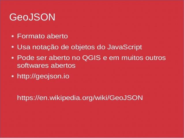 GeoJSON ● Formato aberto ● Usa notação de objetos do JavaScript ● Pode ser aberto no QGIS e em muitos outros softwares abe...