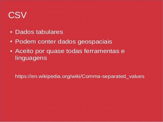 CSV ● Dados tabulares ● Podem conter dados geospaciais ● Aceito por quase todas ferramentas e linguagens https://en.wikipe...