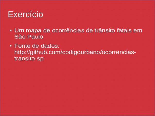 Exercício ● Um mapa de ocorrências de trânsito fatais em São Paulo ● Fonte de dados: http://github.com/codigourbano/ocorre...