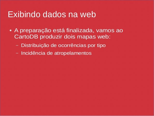 Exibindo dados na web ● A preparação está finalizada, vamos ao CartoDB produzir dois mapas web: – Distribuição de ocorrênc...