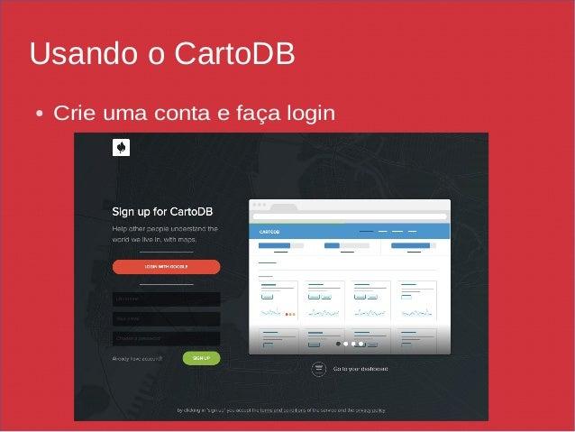 Usando o CartoDB ● Crie uma conta e faça login
